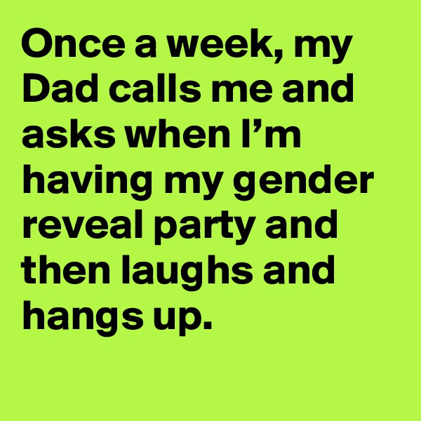 Once a week, my Dad calls me and asks when I'm having my gender reveal party and then laughs and hangs up.