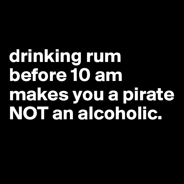 drinking rum before 10 am makes you a pirate NOT an alcoholic.