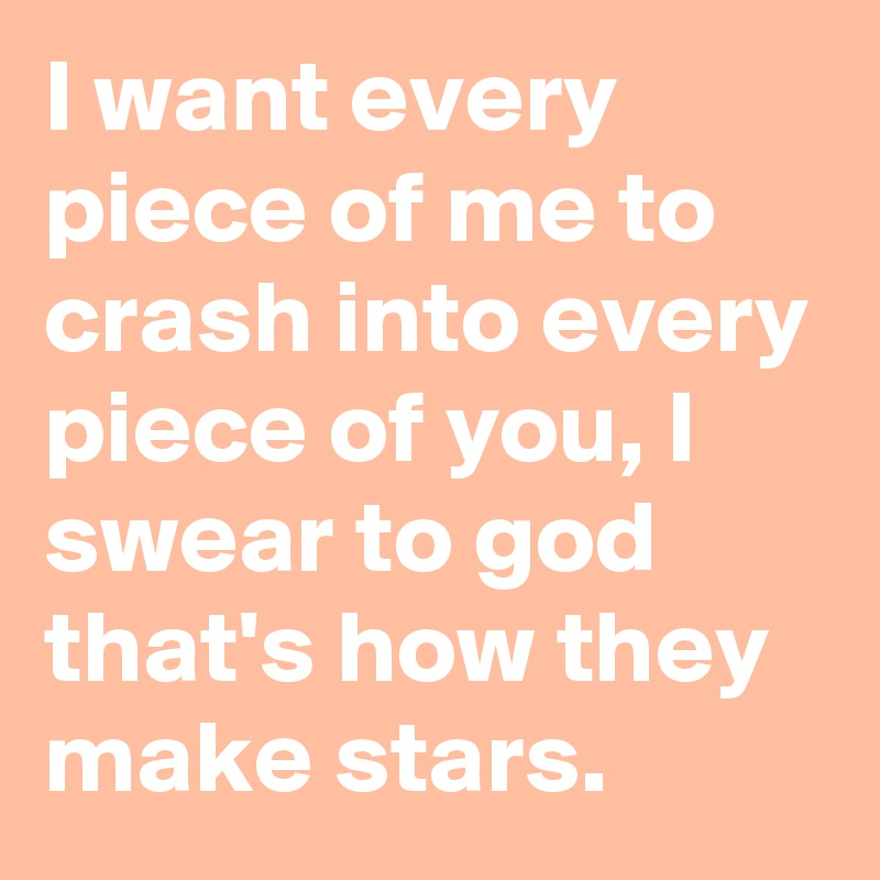 I want every piece of me to crash into every piece of you, I swear to god that's how they make stars.
