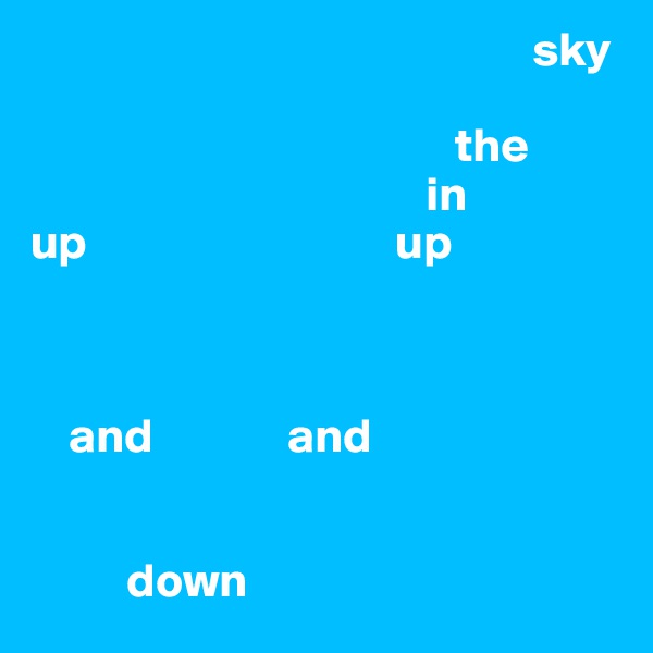 sky                                                                                                the                                          in up                                up                                                                        and              and             down