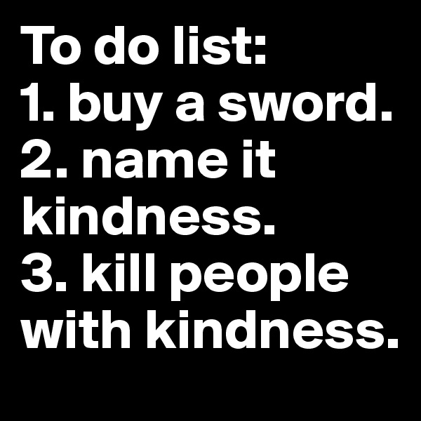 To do list: 1. buy a sword. 2. name it kindness. 3. kill people with kindness.