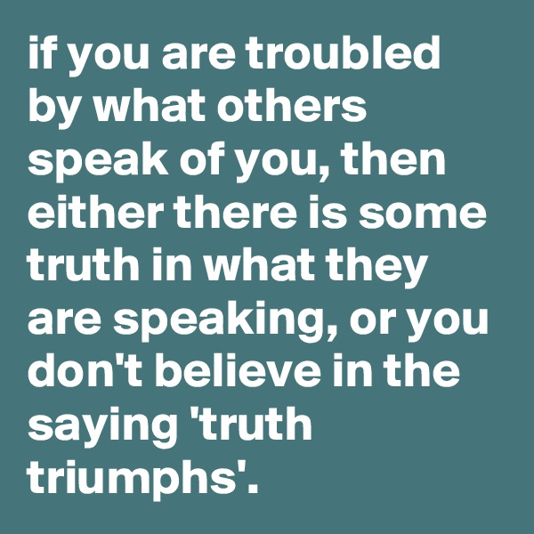 if you are troubled by what others speak of you, then either there is some truth in what they are speaking, or you don't believe in the saying 'truth triumphs'.