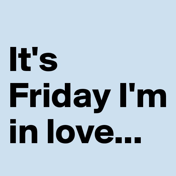It's Friday I'm in love...