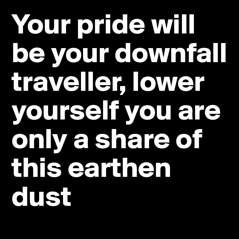 Your pride will be your downfall traveller, lower yourself you are only a share of this earthen dust