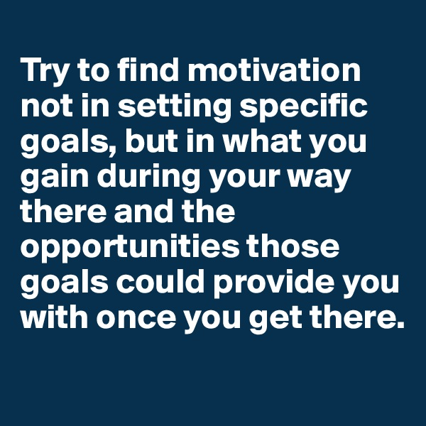 Try to find motivation not in setting specific goals, but in what you gain during your way there and the opportunities those goals could provide you with once you get there.