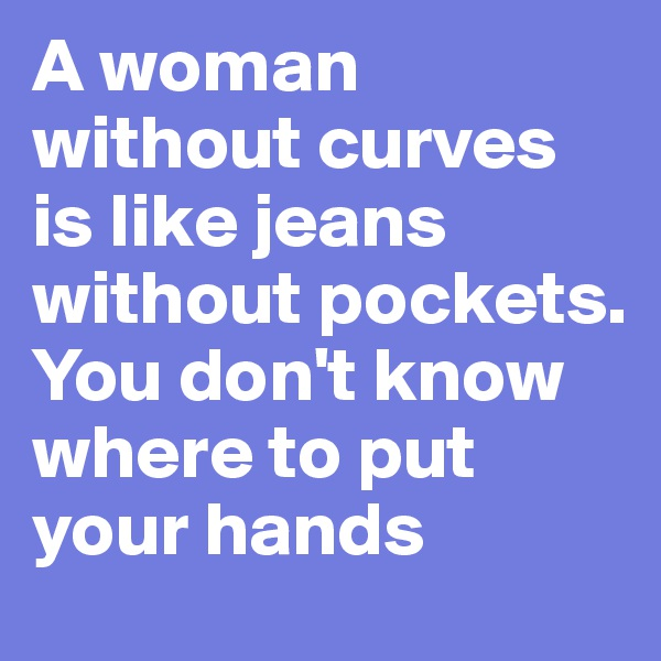 A woman without curves is like jeans without pockets. You don't know where to put your hands