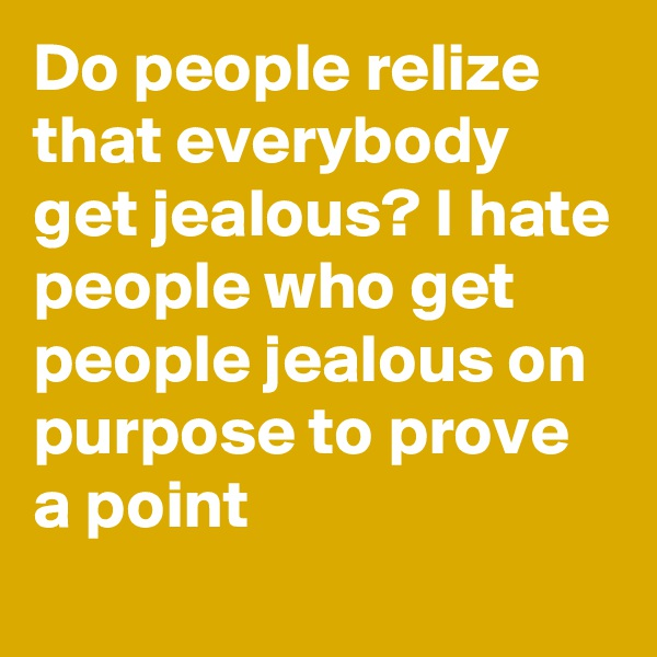 Do people relize that everybody get jealous? I hate people who get people jealous on purpose to prove a point