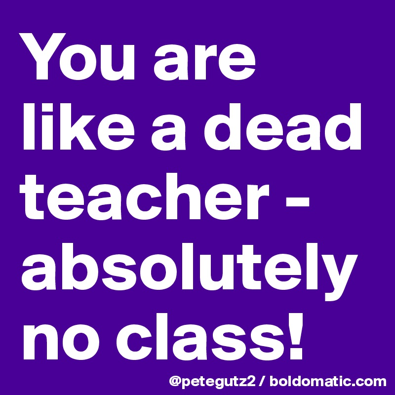 You are like a dead teacher - absolutely no class!
