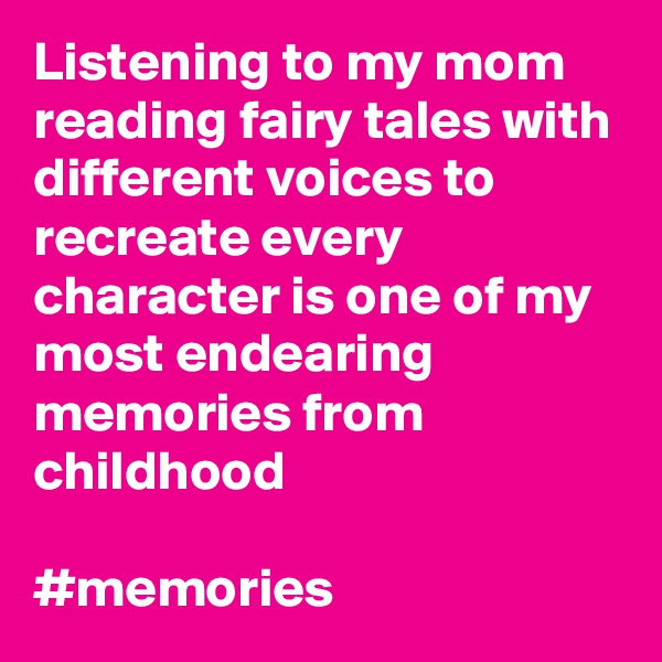 Listening to my mom reading fairy tales with different voices to recreate every character is one of my most endearing memories from childhood  #memories