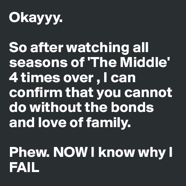 Okayyy.   So after watching all seasons of 'The Middle' 4 times over , I can confirm that you cannot do without the bonds and love of family.   Phew. NOW I know why I FAIL