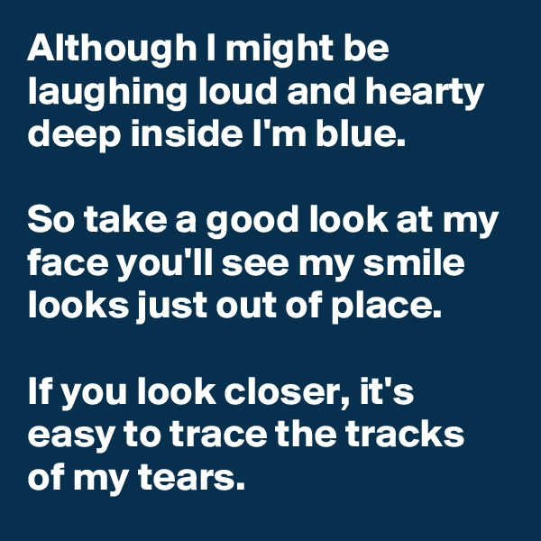 Although I might be laughing loud and hearty deep inside I'm blue.  So take a good look at my face you'll see my smile looks just out of place.  If you look closer, it's easy to trace the tracks of my tears.