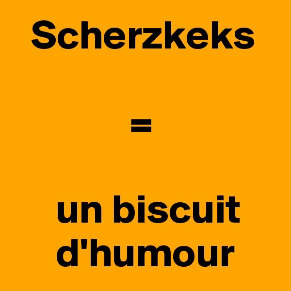 Scherzkeks                  =        un biscuit         d'humour