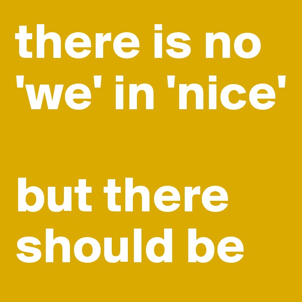 there is no 'we' in 'nice'  but there should be