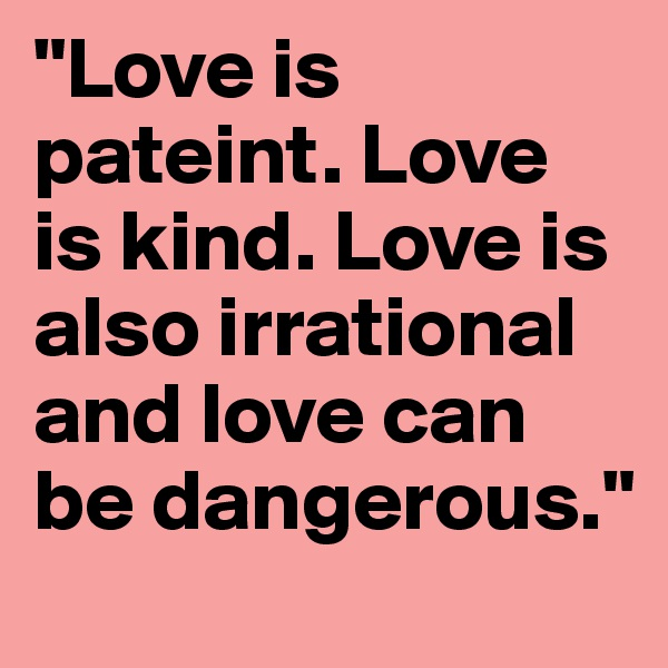 """Love is pateint. Love is kind. Love is also irrational and love can be dangerous."""