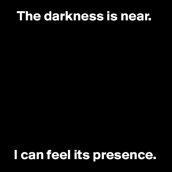 The darkness is near.             I can feel its presence.