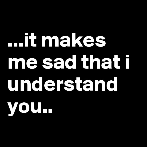 ...it makes me sad that i understand you..