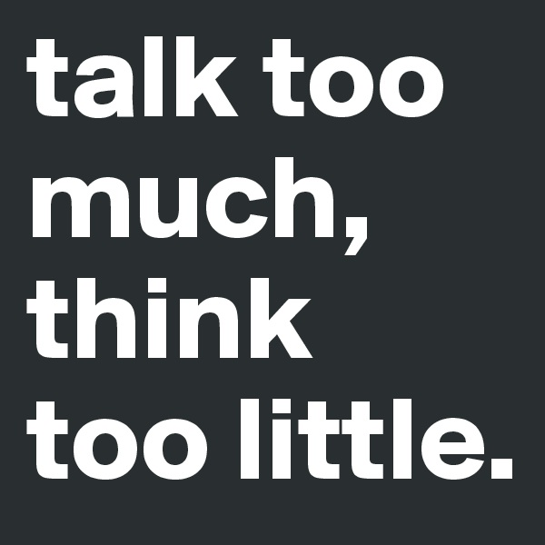 talk too much, think too little.