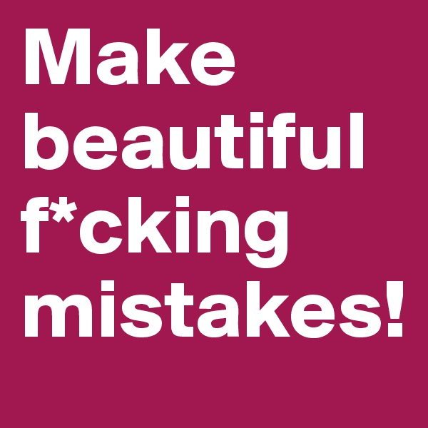 Make beautiful f*cking mistakes!