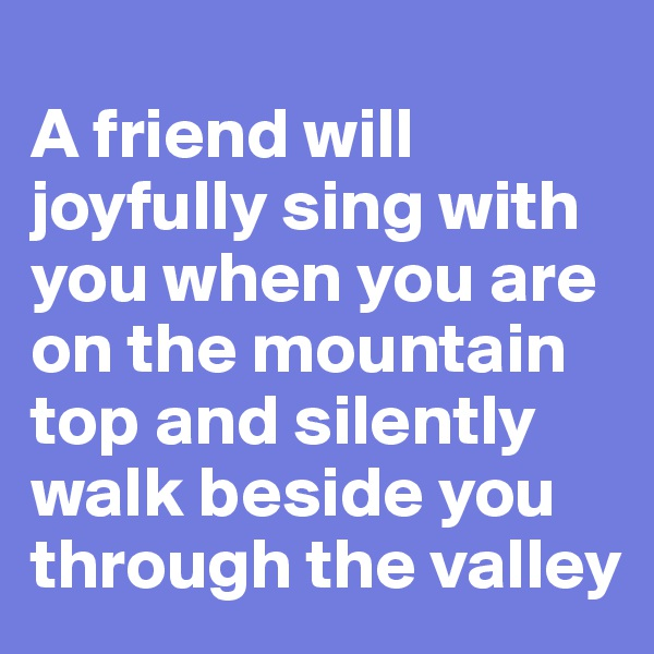 A friend will joyfully sing with you when you are on the mountain top and silently walk beside you through the valley