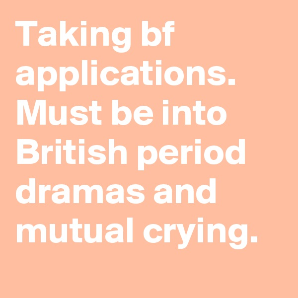 Taking bf applications. Must be into British period dramas and mutual crying.