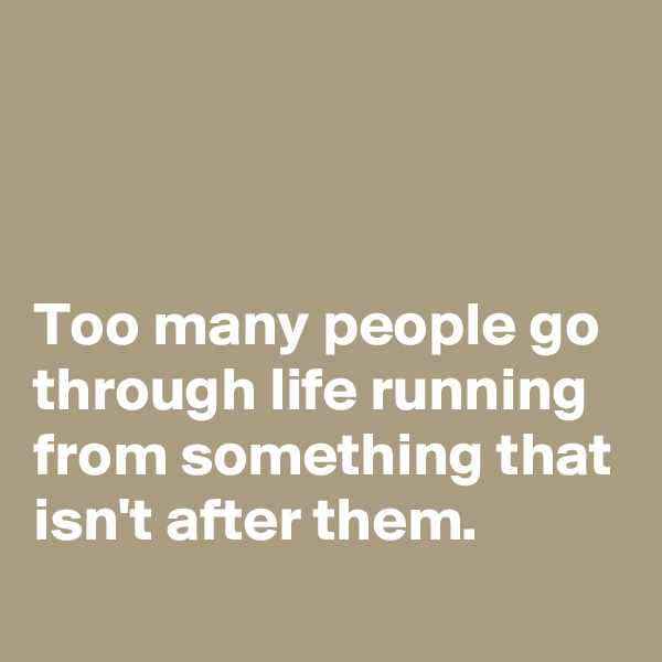 Too many people go through life running from something that isn't after them.