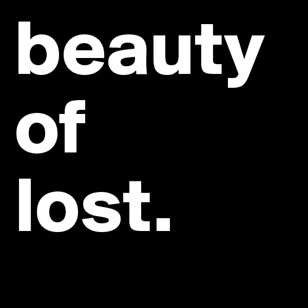 beauty of  lost.