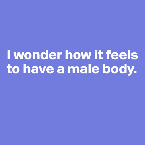 I wonder how it feels to have a male body.