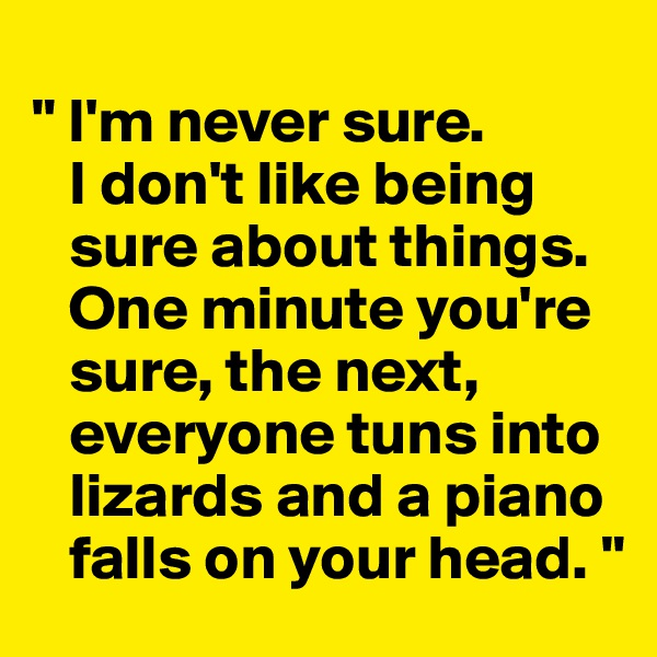 """ I'm never sure.     I don't like being       sure about things.      One minute you're      sure, the next,     everyone tuns into     lizards and a piano     falls on your head. """
