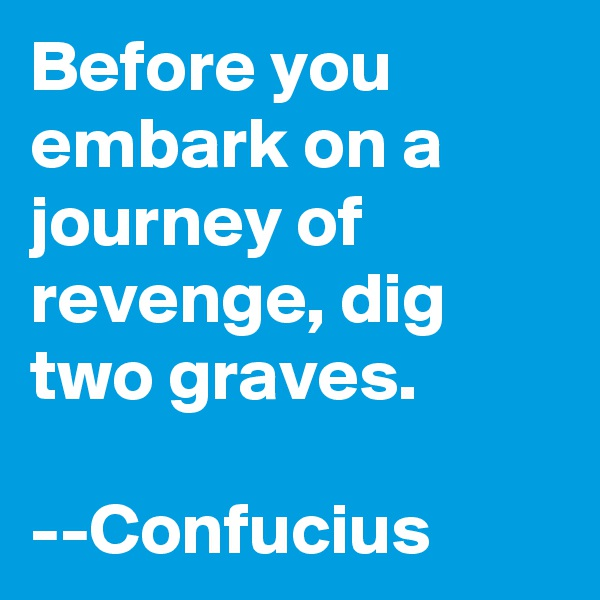 Before you embark on a journey of revenge, dig two graves.   --Confucius