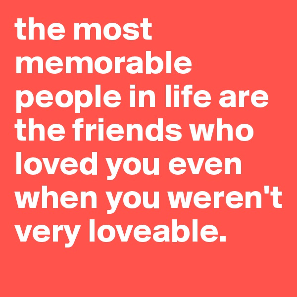 the most memorable people in life are the friends who loved you even when you weren't very loveable.