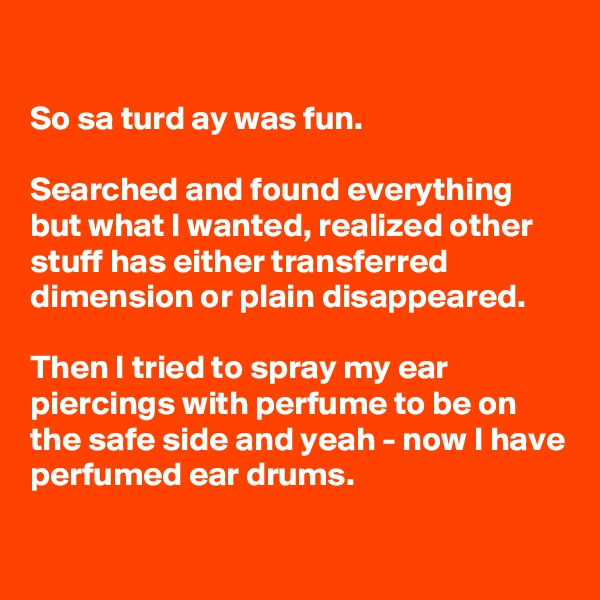 So sa turd ay was fun.  Searched and found everything but what I wanted, realized other stuff has either transferred dimension or plain disappeared.   Then I tried to spray my ear piercings with perfume to be on the safe side and yeah - now I have perfumed ear drums.