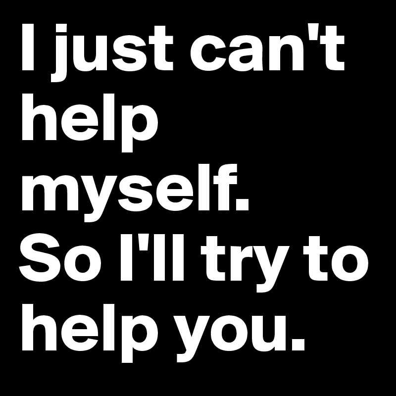 I just can't help myself.  So I'll try to help you.