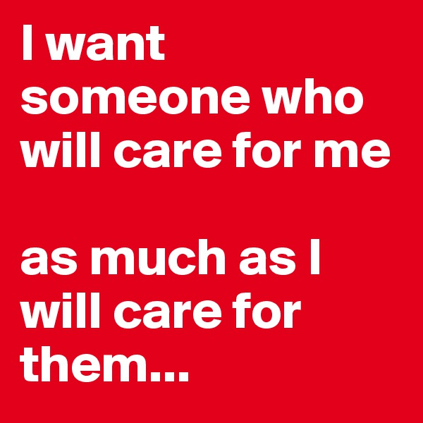 I want someone who will care for me   as much as I will care for them...
