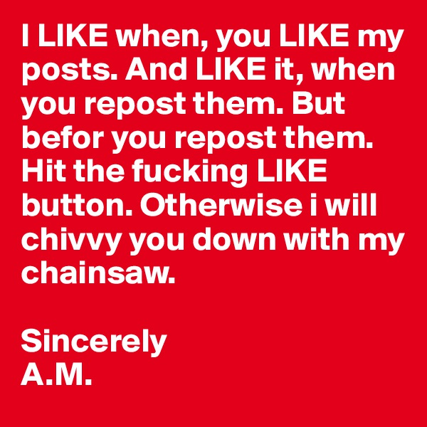 I LIKE when, you LIKE my posts. And LIKE it, when you repost them. But befor you repost them. Hit the fucking LIKE button. Otherwise i will  chivvy you down with my chainsaw.  Sincerely A.M.