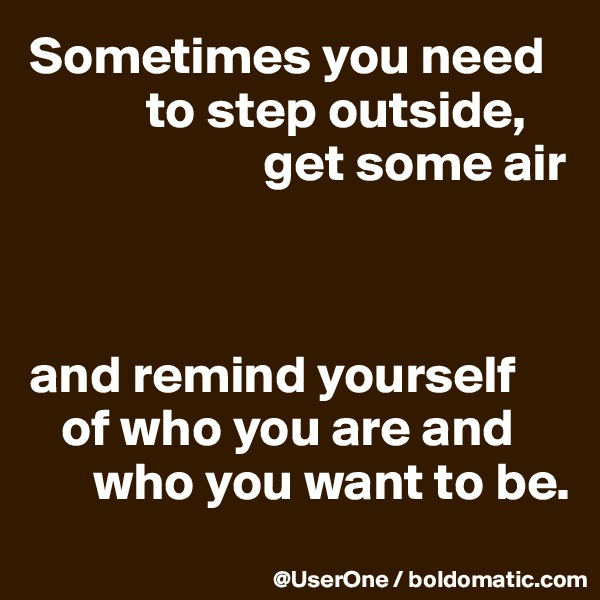 Sometimes you need            to step outside,                       get some air    and remind yourself    of who you are and       who you want to be.