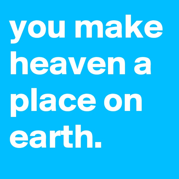 you make heaven a place on earth.