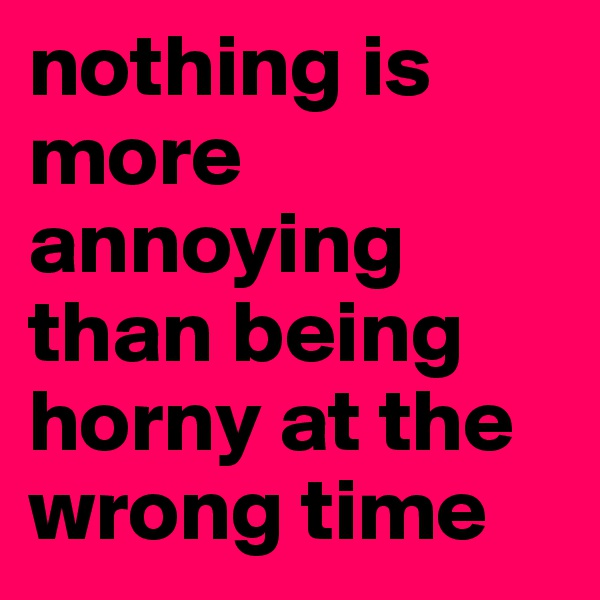 nothing is more annoying than being horny at the wrong time