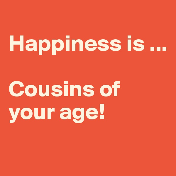 Happiness is ...  Cousins of your age!