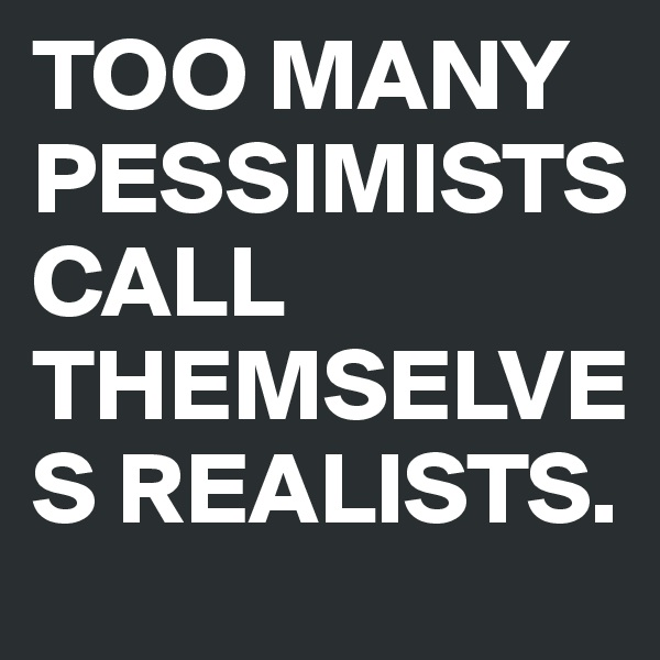 TOO MANY PESSIMISTS CALL THEMSELVES REALISTS.