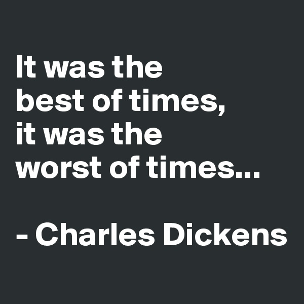 It was the  best of times,  it was the  worst of times...  - Charles Dickens