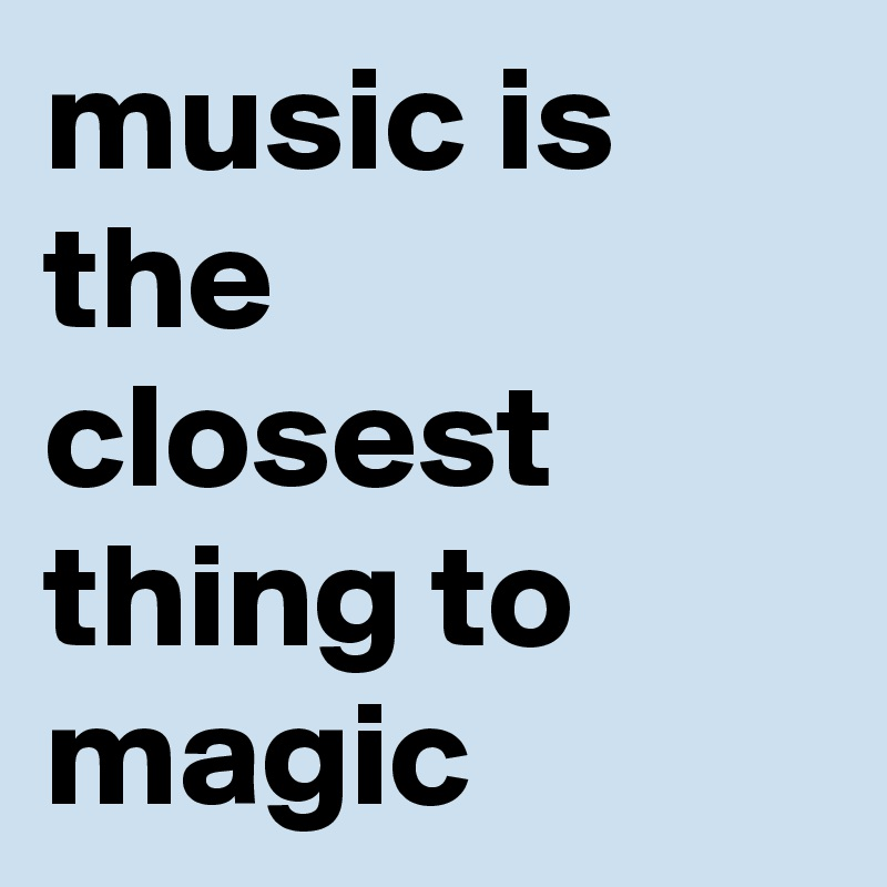 music is the closest thing to magic