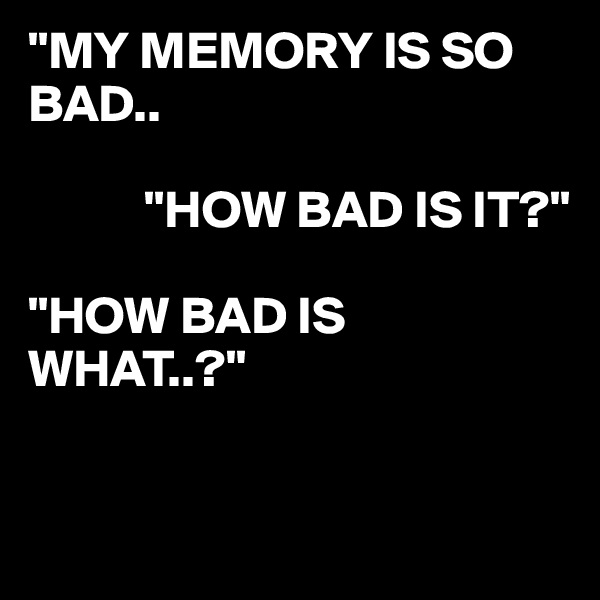 """MY MEMORY IS SO BAD..             ""HOW BAD IS IT?""  ""HOW BAD IS WHAT..?"""