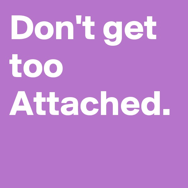 Don't get too Attached.