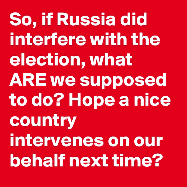 So, if Russia did interfere with the election, what ARE we supposed to do? Hope a nice country intervenes on our behalf next time?