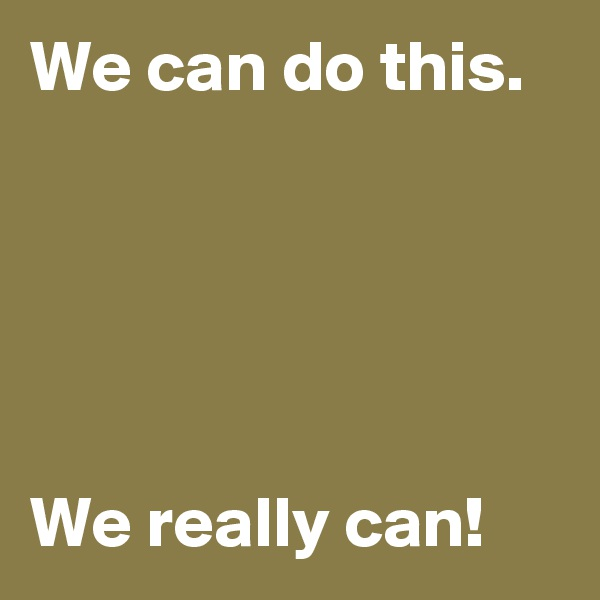 We can do this.      We really can!