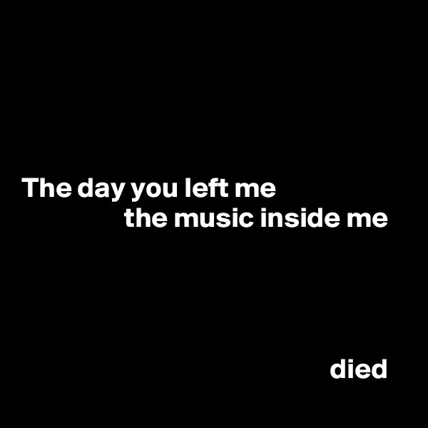 The day you left me                   the music inside me                                                           died