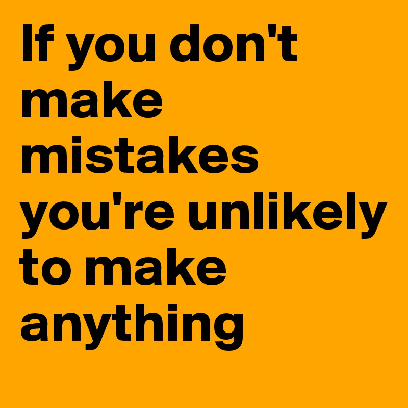If you don't make mistakes you're unlikely to make anything
