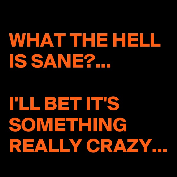 WHAT THE HELL IS SANE?...  I'LL BET IT'S SOMETHING REALLY CRAZY...