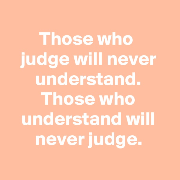 Those who  judge will never understand. Those who understand will never judge.