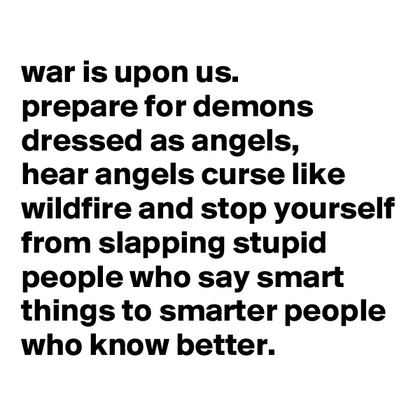 war is upon us. prepare for demons dressed as angels, hear angels curse like wildfire and stop yourself from slapping stupid people who say smart things to smarter people who know better.